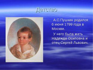 Детство А.С.Пушкин родился 6 июня 1799 года в Москве. У него была мать Надежд