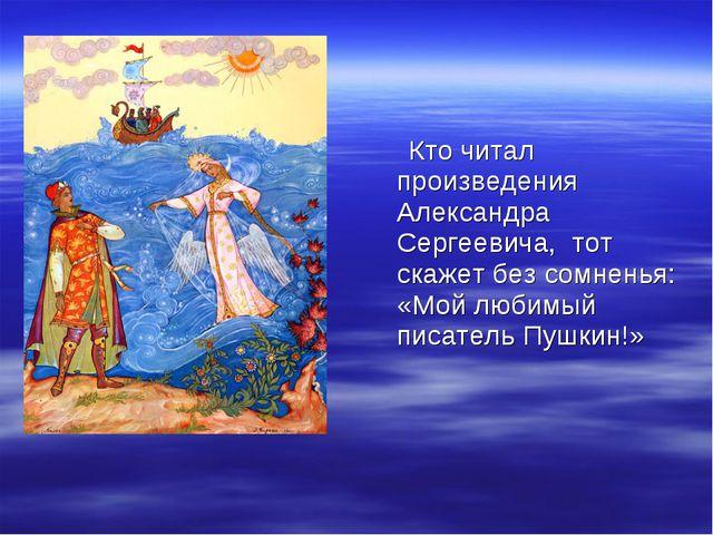 Кто читал произведения Александра Сергеевича, тот скажет без сомненья: «Мой...