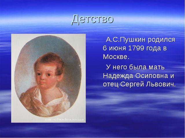 Детство А.С.Пушкин родился 6 июня 1799 года в Москве. У него была мать Надежд...