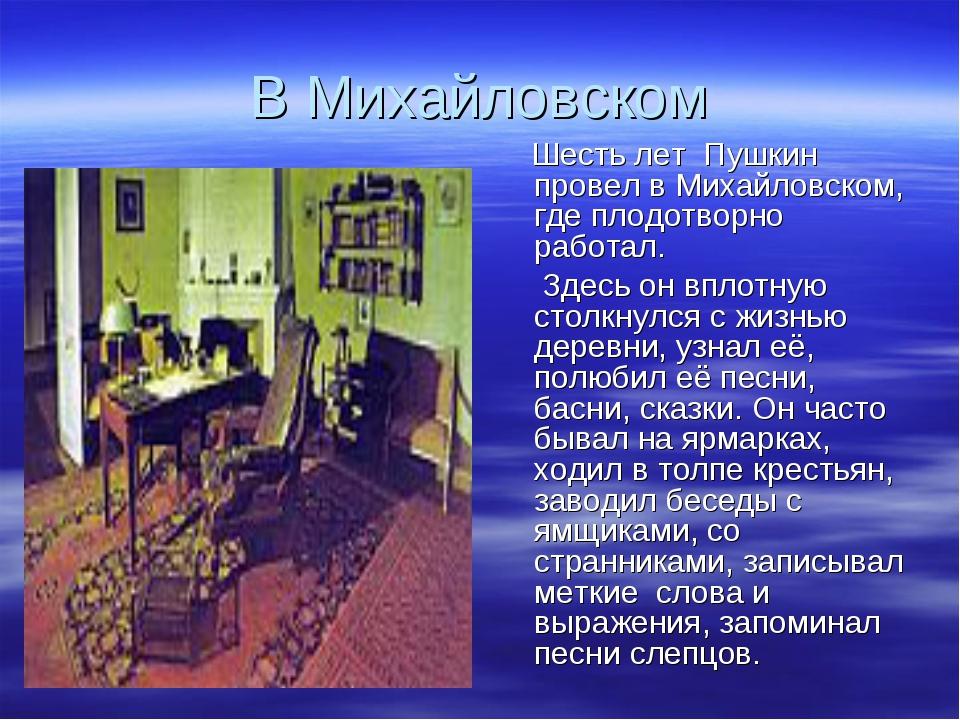В Михайловском Шесть лет Пушкин провел в Михайловском, где плодотворно работа...