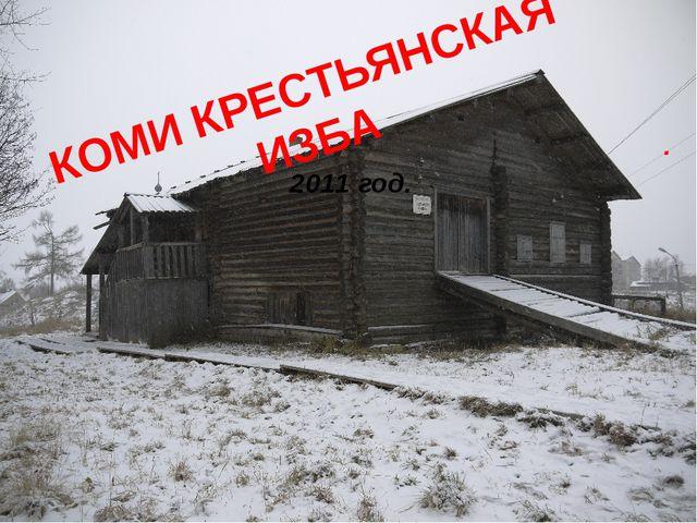 КОМИ КРЕСТЬЯНСКАЯ ИЗБА . 2011 год.