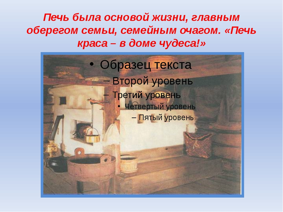 Печь была основой жизни, главным оберегом семьи, семейным очагом. «Печь краса...
