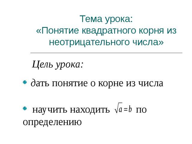 Тема урока: «Понятие квадратного корня из неотрицательного числа» Цель урока...