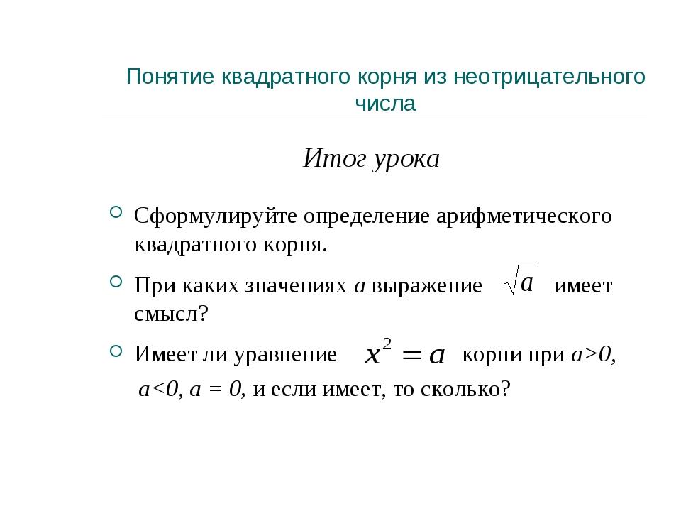 Итог урока Сформулируйте определение арифметического квадратного корня. При...