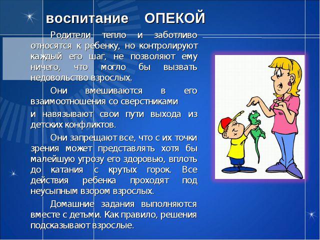 воспитание ОПЕКОЙ Родители тепло и заботливо относятся к ребенку, но контро...