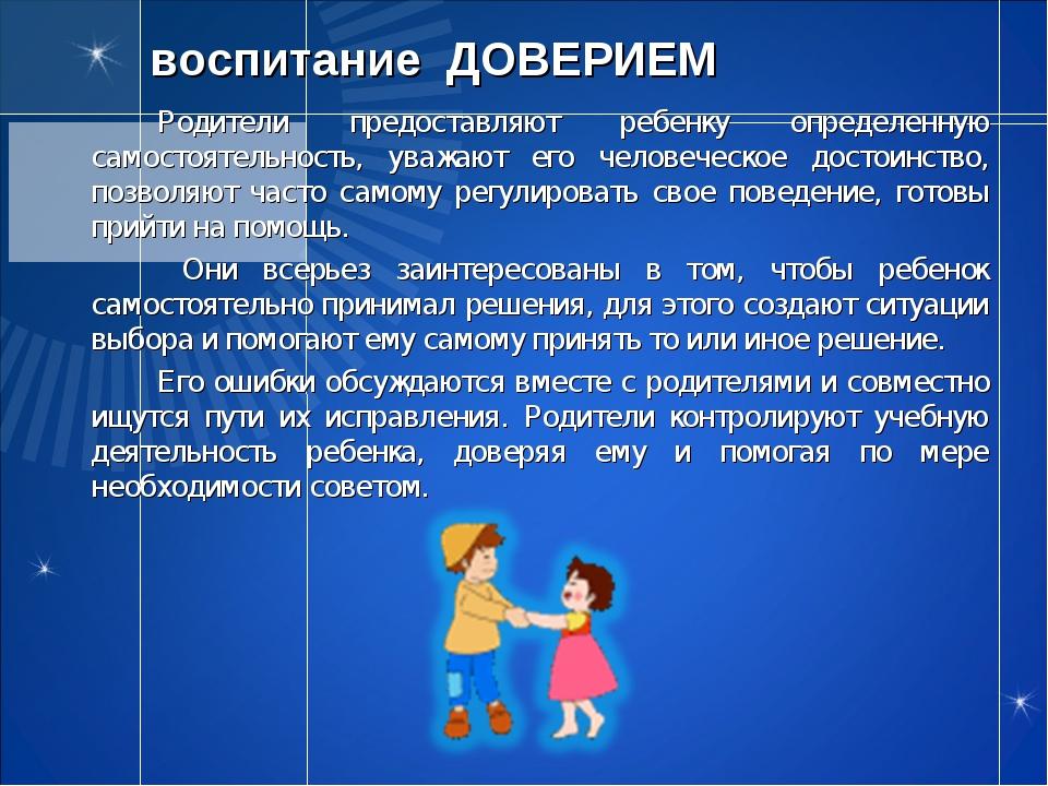 воспитание ДОВЕРИЕМ Родители предоставляют ребенку определенную самостоятел...
