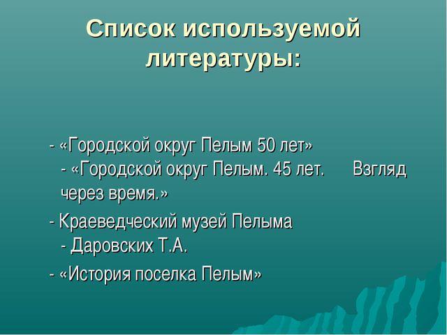 Список используемой литературы: - «Городской округ Пелым 50 лет» - «Городской...