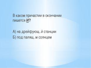 В каком причастии в окончании пишется И? А) на дрейфующ..й станции Б) под па