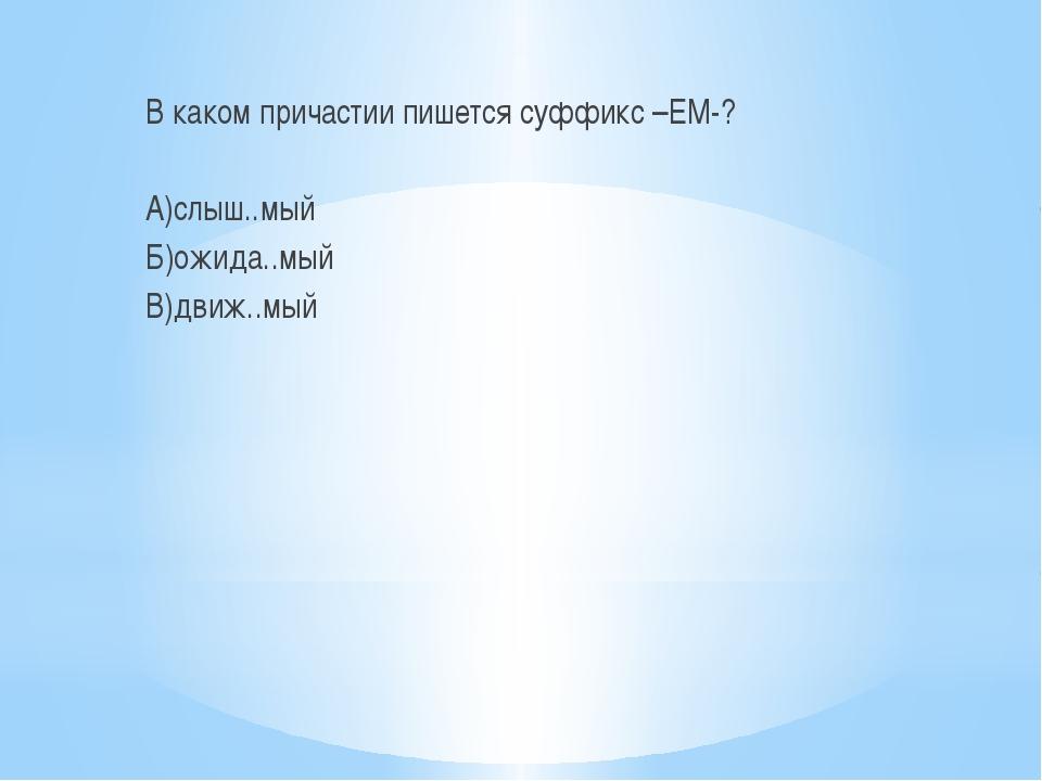 В каком причастии пишется суффикс –ЕМ-? А)слыш..мый Б)ожида..мый В)движ..мый