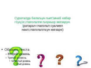 Сураталда балагьун гьит1инаб хабар г1уц1е,глаголалги гьоркьор ккезарун.(ратар
