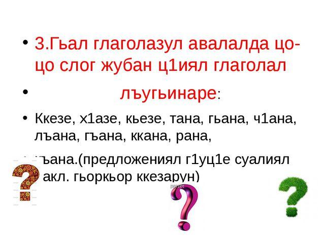 3.Гьал глаголазул авалалда цо-цо слог жубан ц1иял глаголал лъугьинаре: Ккезе...