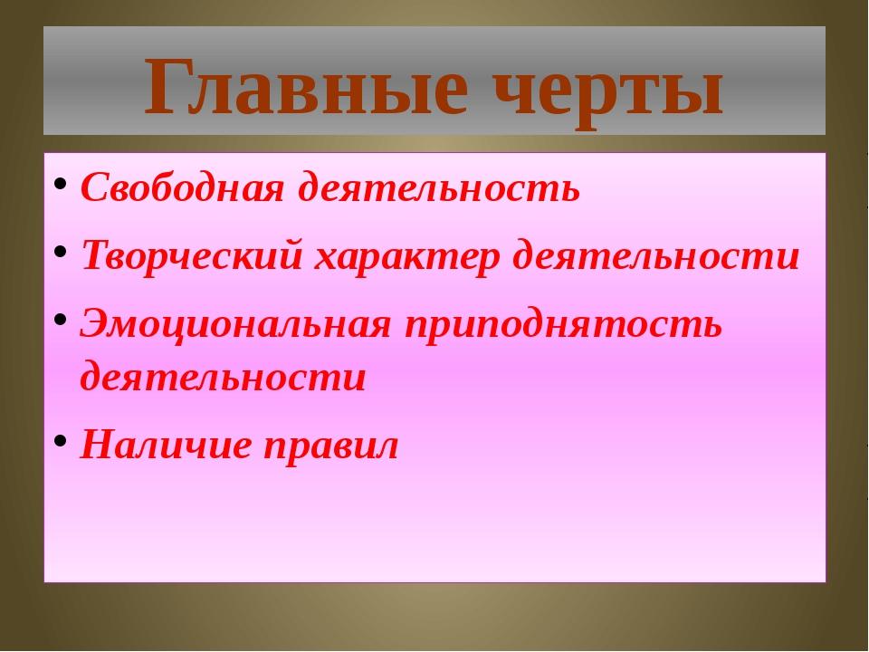 Главные черты Свободная деятельность Творческий характер деятельности Эмоцион...