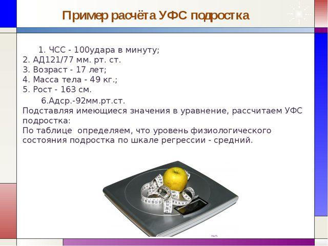 Пример расчёта УФС подростка 1. ЧСС - 100удара в минуту; 2. АД121/77 мм. рт....