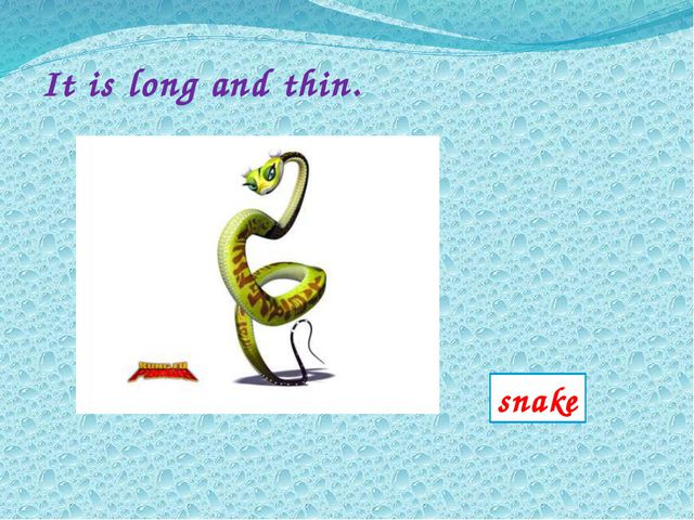 It is long and thin. snake