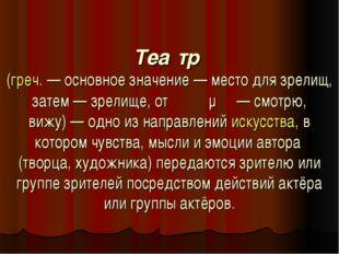 Теа́тр (греч.— основное значение— место для зрелищ, затем— зрелище, от θεά