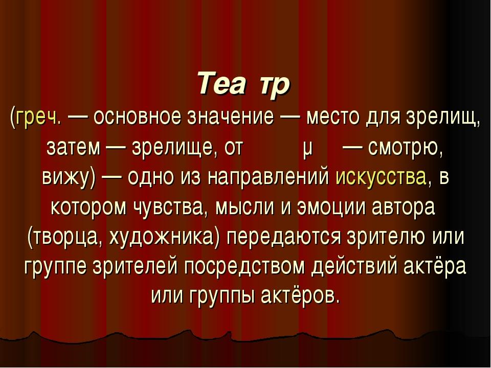 Теа́тр (греч.— основное значение— место для зрелищ, затем— зрелище, от θεά...