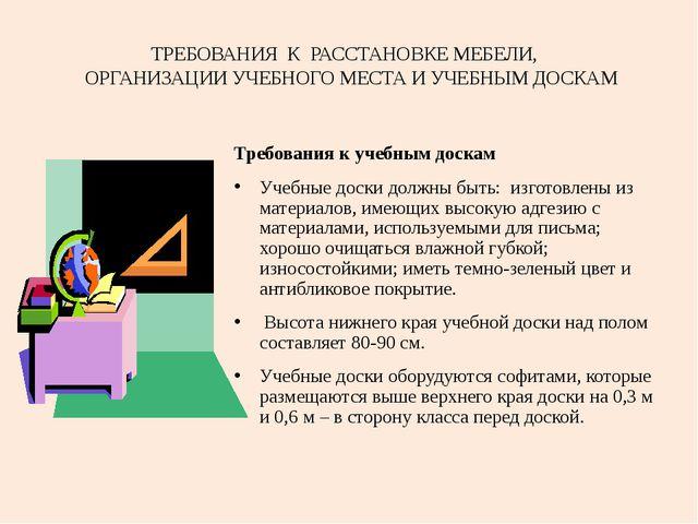 ТРЕБОВАНИЯ К РАССТАНОВКЕ МЕБЕЛИ, ОРГАНИЗАЦИИ УЧЕБНОГО МЕСТА И УЧЕБНЫМ ДОСКАМ...