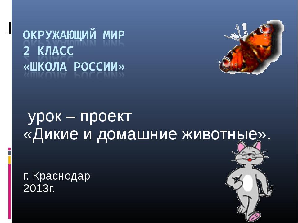 урок – проект «Дикие и домашние животные». г. Краснодар 2013г.