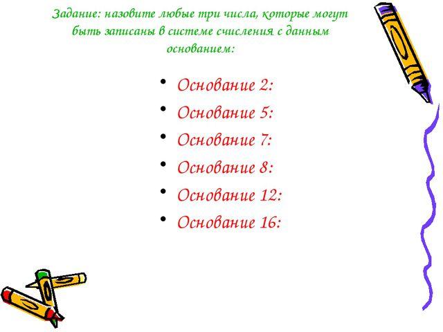 Задание: назовите любые три числа, которые могут быть записаны в системе счис...