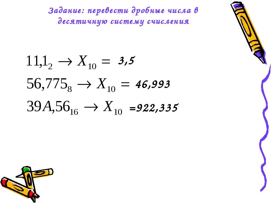 Задание: перевести дробные числа в десятичную систему счисления 3,5 46,993 =9...