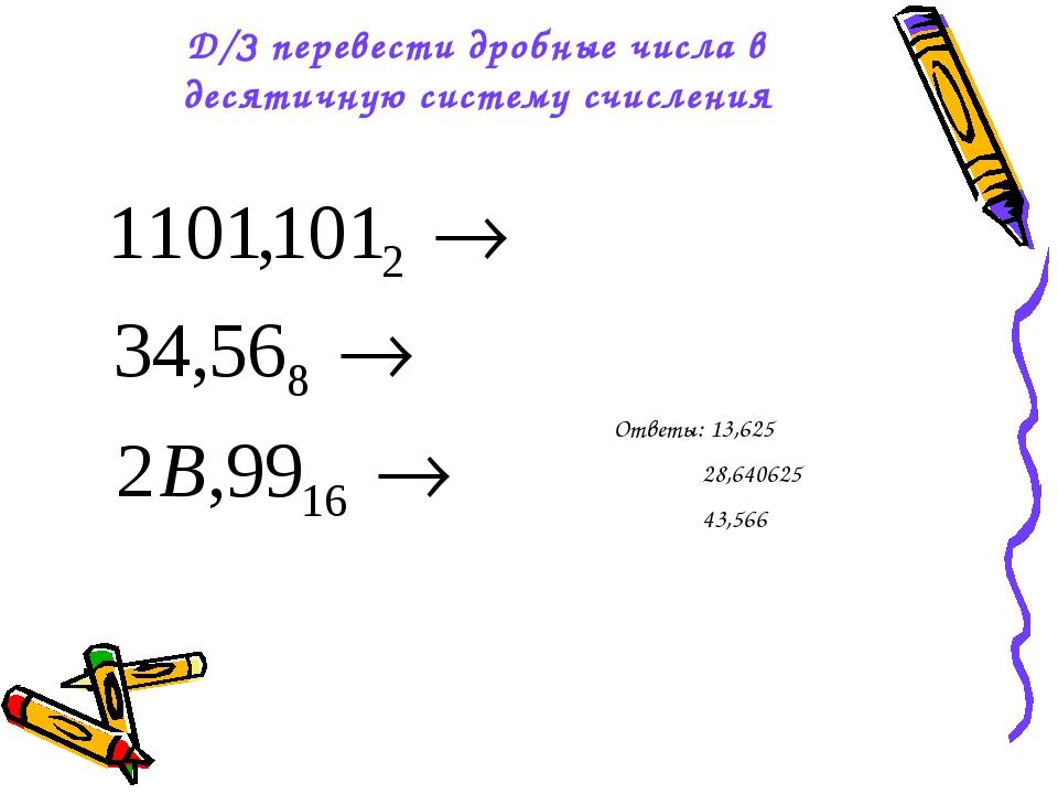 Д/З перевести дробные числа в десятичную систему счисления Ответы: 13,625 28,...