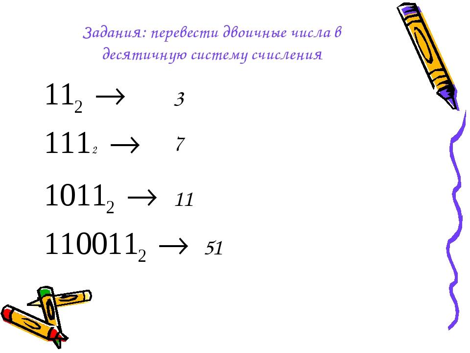 Задания: перевести двоичные числа в десятичную систему счисления 3 7 11 51 2