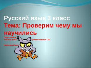 Русский язык 3 класс Тема: Проверим чему мы научились Подготовила: Учитель на