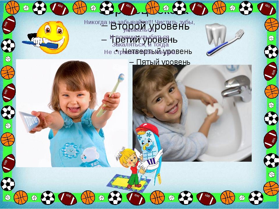 Никогда не забывайте!!! Чистить зубы, умываться, И почаще улыбаться, Закалят...