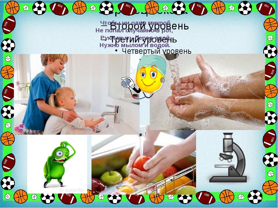 Чтобы ни один микроб Не попал случайно в рот, Руки мыть перед едой Нужно мыл...