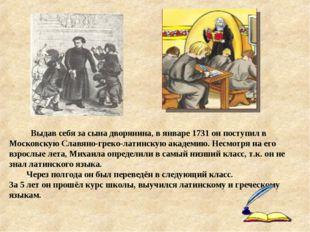 Выдав себя за сына дворянина, в январе 1731 он поступил в Московскую Славяно