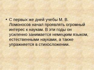 С первых же дней учебы М. В. Ломоносов начал проявлять огромный интерес к нау