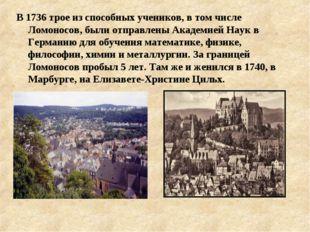 В 1736 трое из способных учеников, в том числе Ломоносов, были отправлены Ака