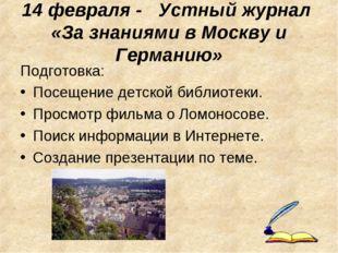 14 февраля - Устный журнал «За знаниями в Москву и Германию» Подготовка: Посе