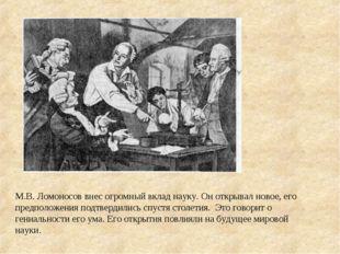М.В.Ломоносов внес огромный вклад науку. Он открывал новое, его предположени