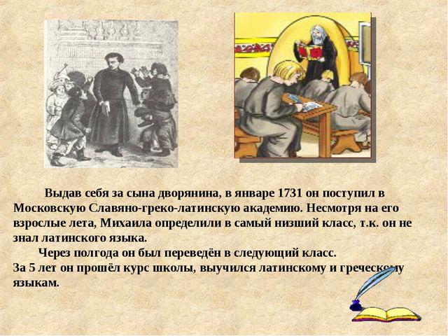 Выдав себя за сына дворянина, в январе 1731 он поступил в Московскую Славяно...