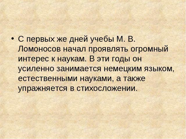 С первых же дней учебы М. В. Ломоносов начал проявлять огромный интерес к нау...