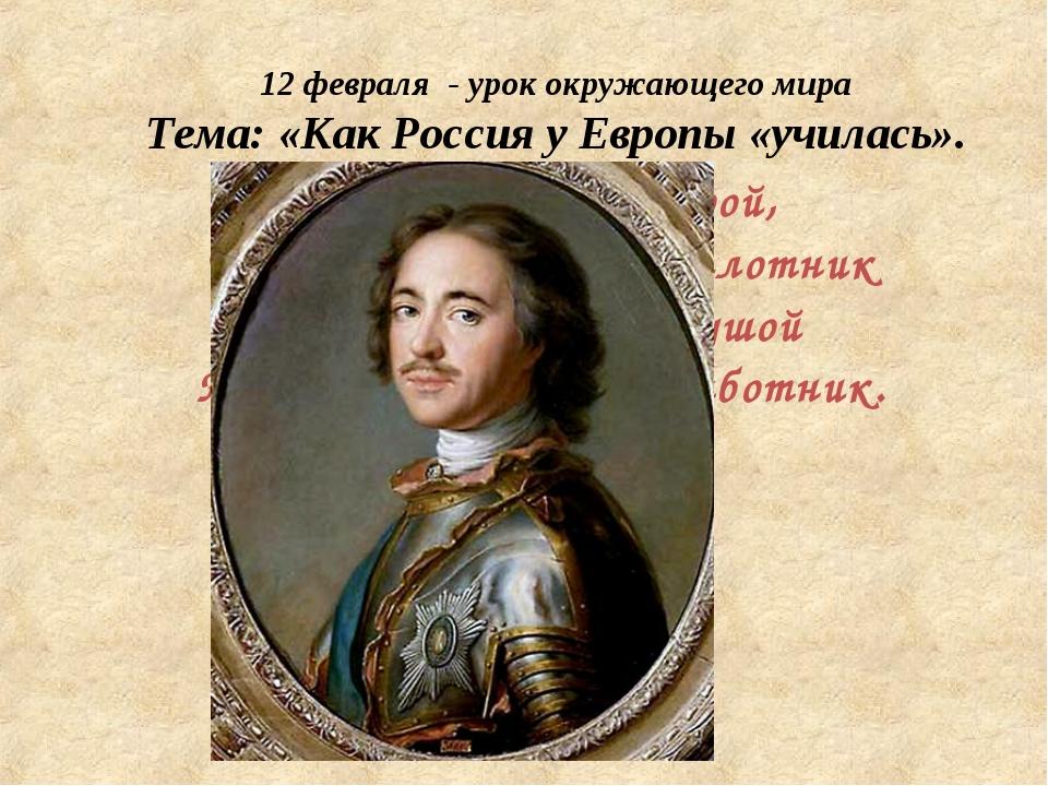 То академик, то герой, То мореплаватель, то плотник Он всеобъемлющей душой На...