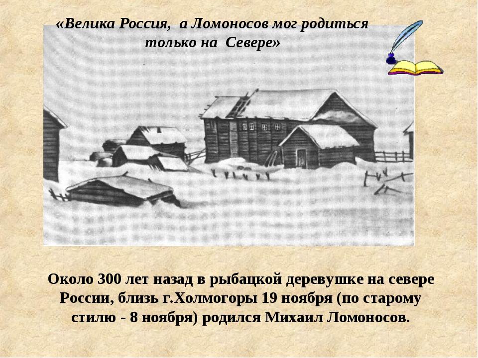 Около 300 лет назад в рыбацкой деревушке на севере России, близь г.Холмогоры...
