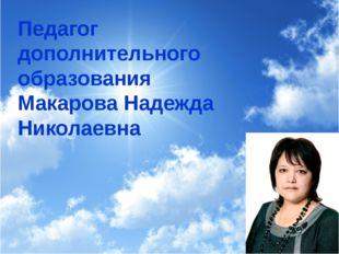 Педагог дополнительного образования Макарова Надежда Николаевна