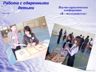 Работа с одаренными детьми Научно-практическая конференция «Я – исследователь»