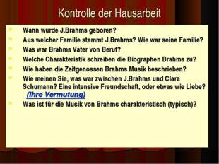 Kontrolle der Hausarbeit Wann wurde J.Brahms geboren? Aus welcher Familie sta