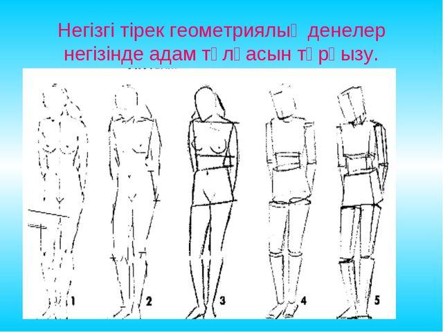 Негізгі тірек геометриялық денелер негізінде адам тұлғасын тұрғызу.