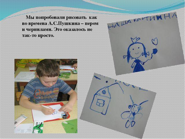 Мы попробовали рисовать как во времена А.С.Пушкина – пером и чернилами. Это...