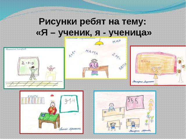 Рисунки ребят на тему: «Я – ученик, я - ученица»