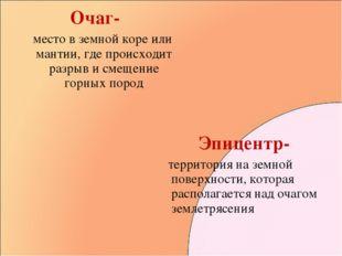 Очаг- место в земной коре или мантии, где происходит разрыв и смещение горных