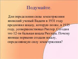 Подумайте. Для определения силы землетрясения японский ученый Вадати в 1931 г