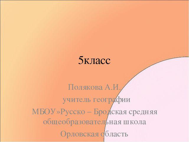 5класс Полякова А.И. учитель географии МБОУ»Русско – Бродская средняя общеобр...