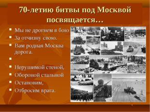 70-летию битвы под Москвой посвящается… Мы не дрогнем в бою За отчизну свою.