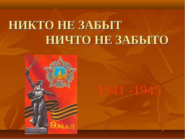 НИКТО НЕ ЗАБЫТ НИЧТО НЕ ЗАБЫТО 1941 -1945