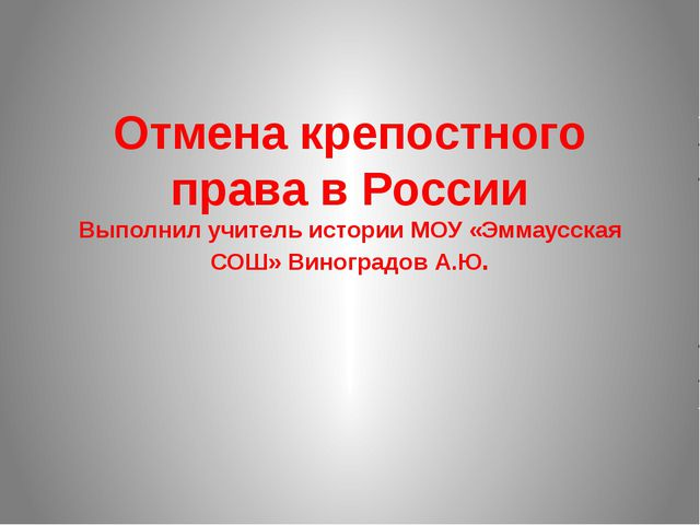 Отмена крепостного права в России Выполнил учитель истории МОУ «Эммаусская СО...